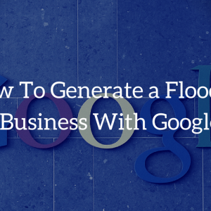 How to Generate a Flood of New Business With Google Ads