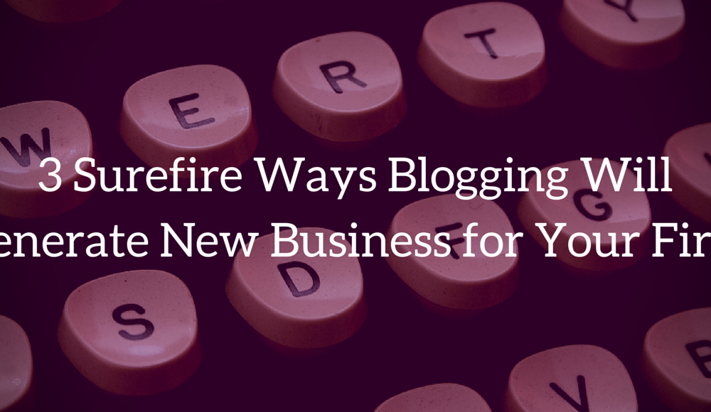 3 Surefire Ways Blogging Will Generate New Business for Your Firm