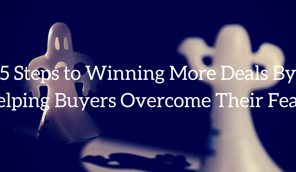 5 Steps to Winning More Deals By Helping Buyers Overcome Their Fears