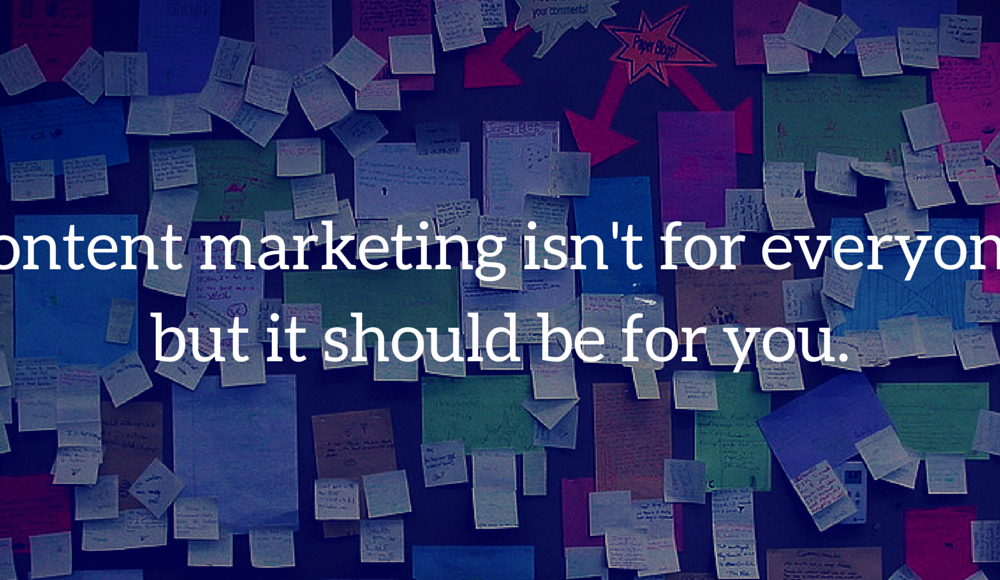 Content marketing isn't for everyone, but it should be for you.