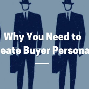 Why You Need to Create Buyer Personas