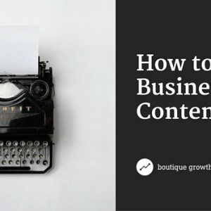6 Steps to Creating Content that Builds Your Business