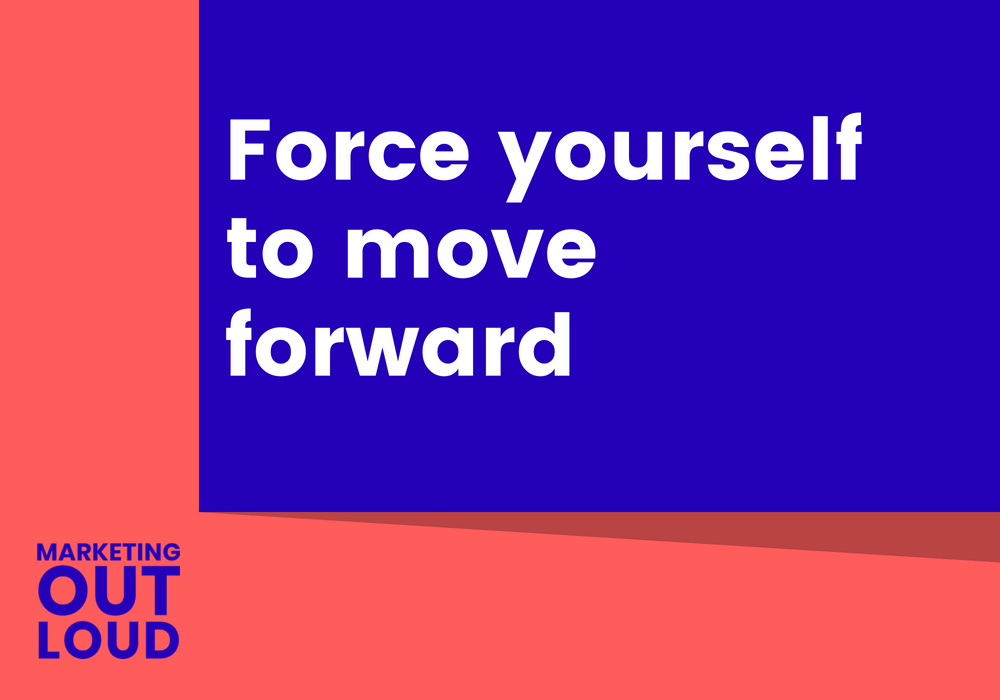 Force yourself to move forward