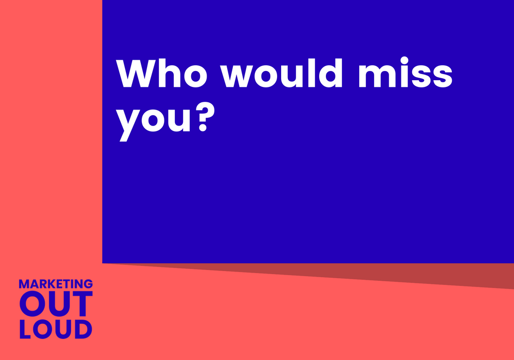 Who would miss you?