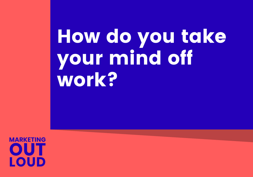 How do you take your mind off work?