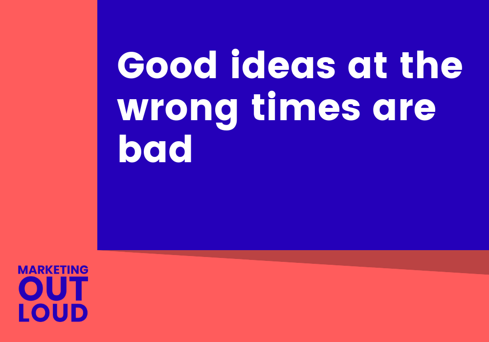 Good ideas at the wrong times are bad