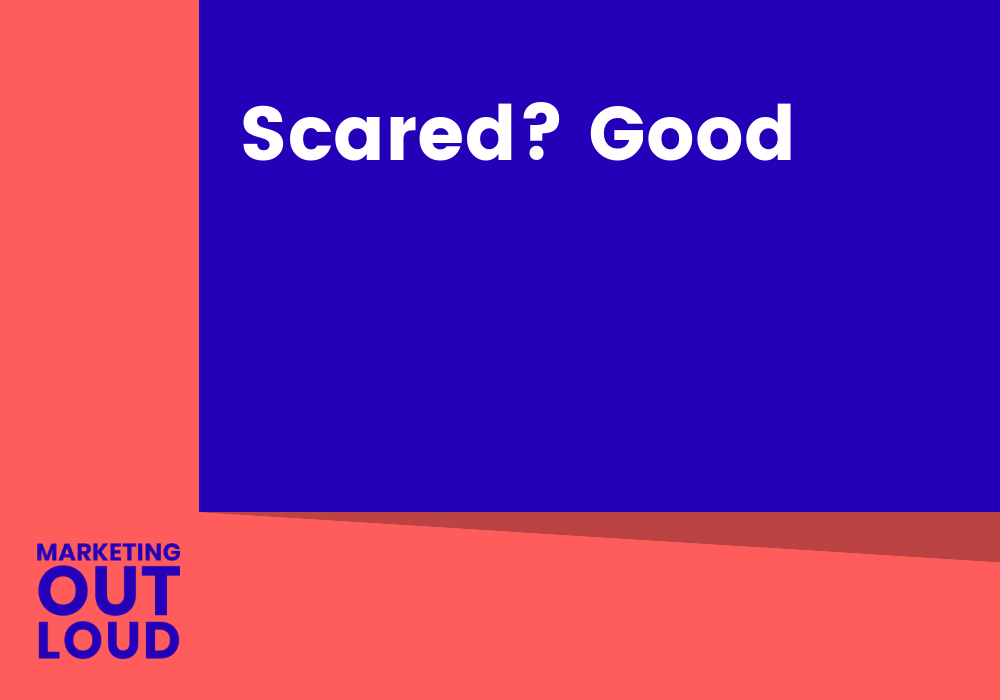 Scared? Good