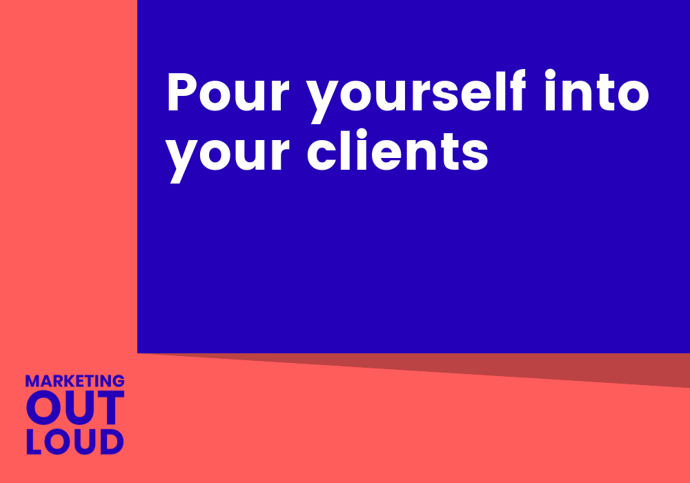 Pour yourself into your clients